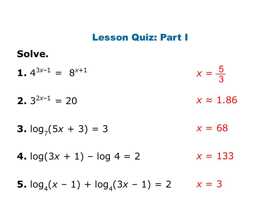 Lesson Quiz: Part I Solve. x = 5. 3. 1. 43x–1 = 8x+1. 2. 32x–1 = 20. x ≈ 1.86. 3. log7(5x + 3) = 3.