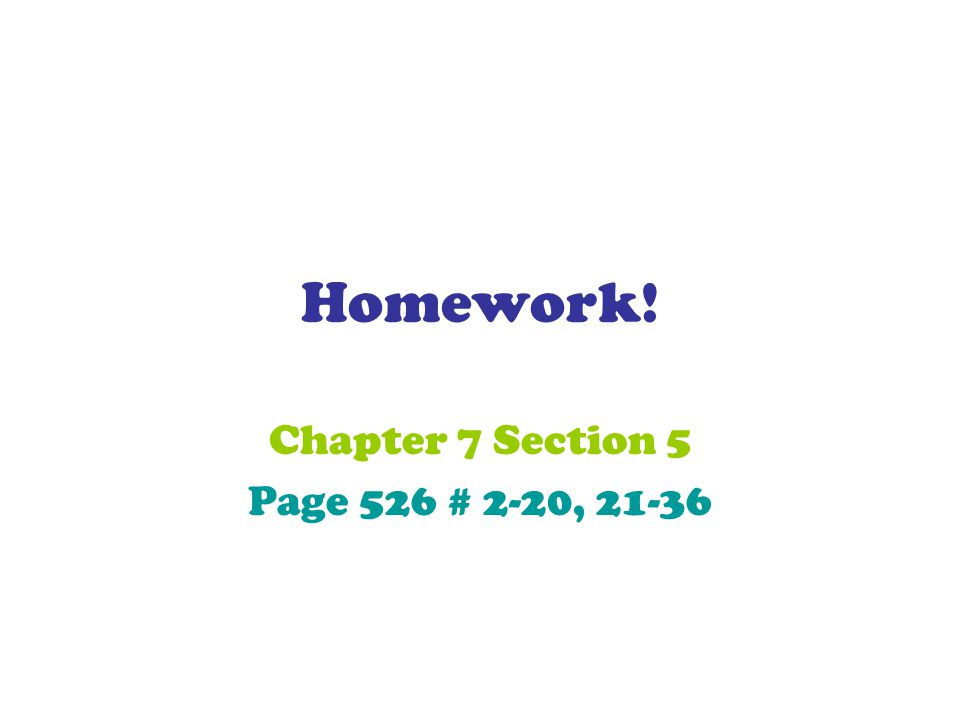 Chapter 7 Section 5 Page 526 # 2-20, 21-36