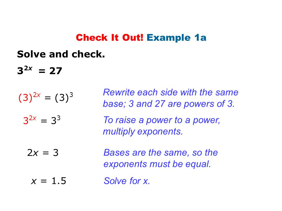 Check It Out! Example 1a Solve and check. 32x = 27. Rewrite each side with the same base; 3 and 27 are powers of 3.