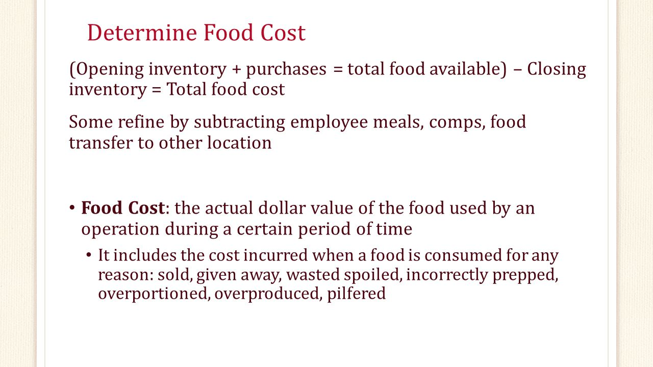 Determine Food Cost (Opening inventory + purchases = total food available) – Closing inventory = Total food cost.