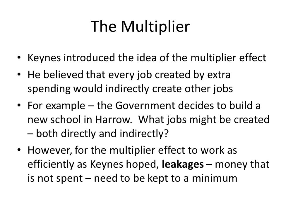 The Multiplier Keynes introduced the idea of the multiplier effect