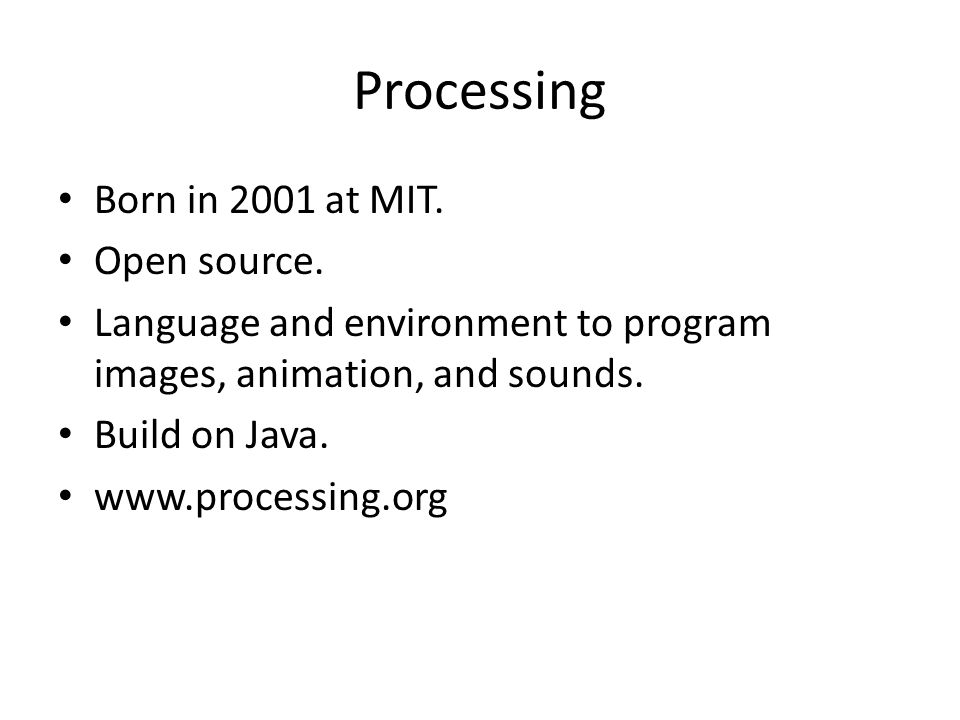 Processing Born in 2001 at MIT. Open source.