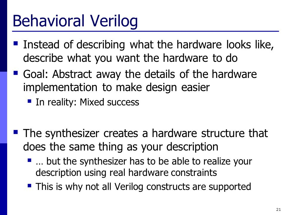 Behavioral Verilog Instead of describing what the hardware looks like, describe what you want the hardware to do.