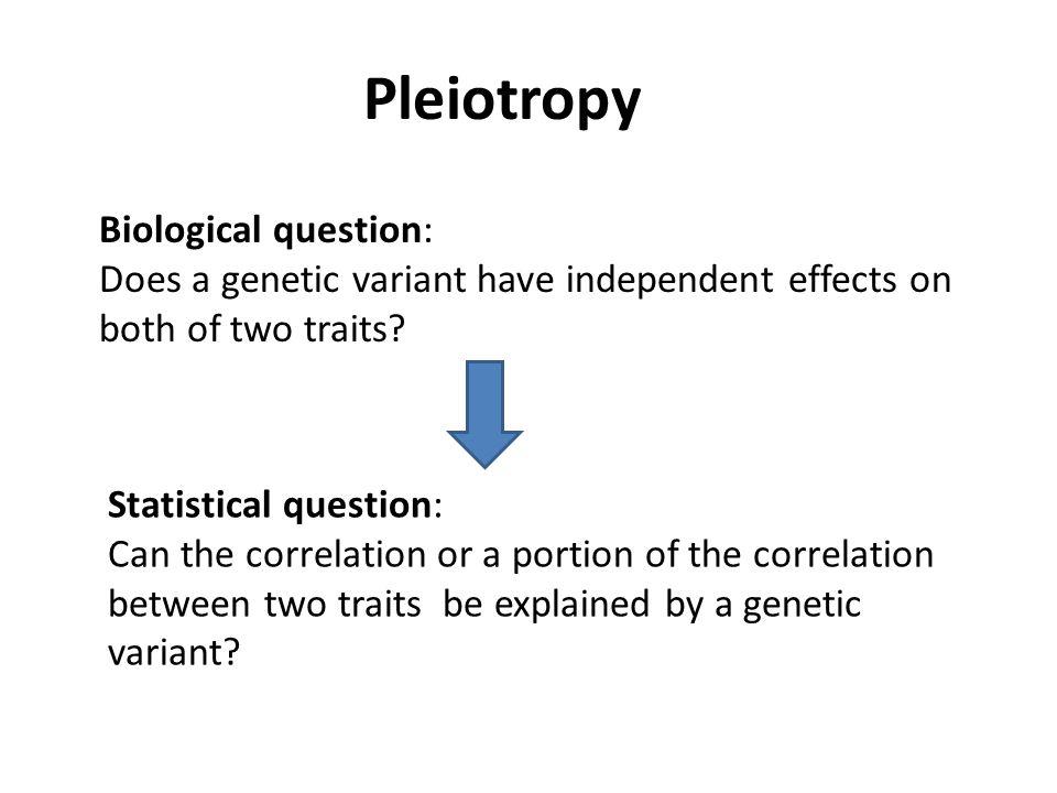 Pleiotropy Biological question: