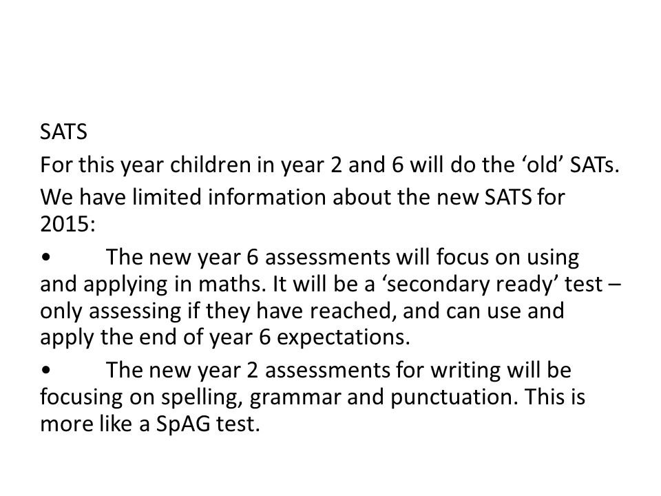 SATS For this year children in year 2 and 6 will do the 'old' SATs. We have limited information about the new SATS for 2015: