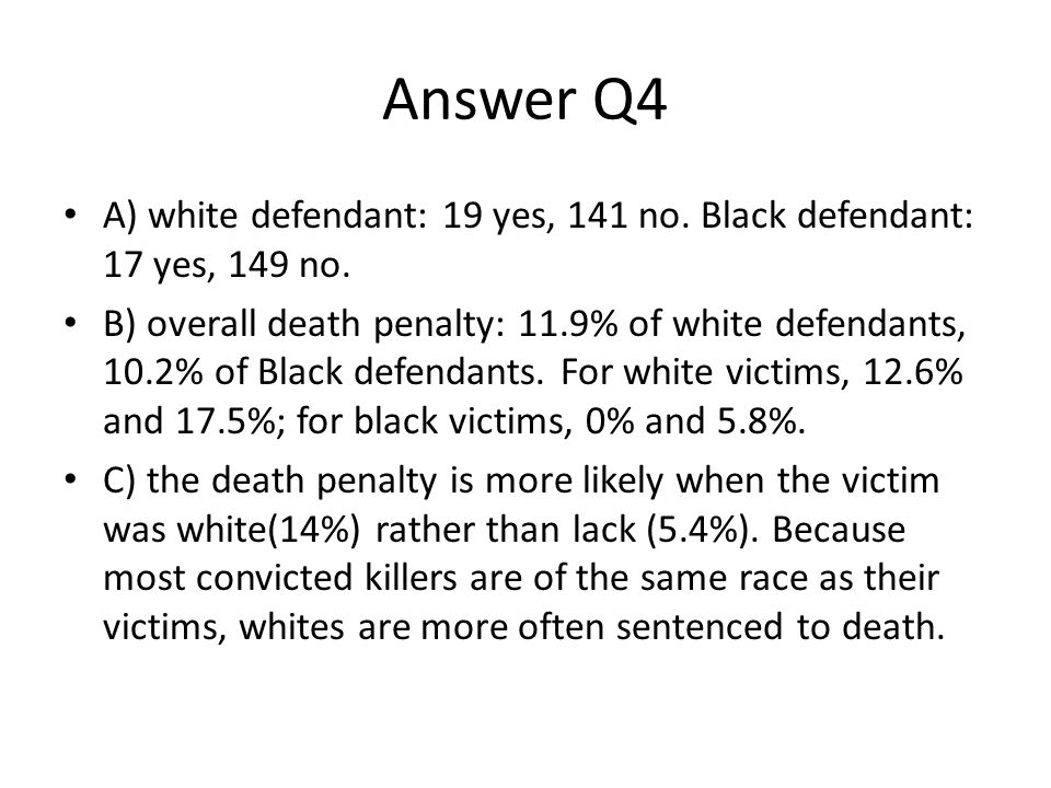Answer Q4 A) white defendant: 19 yes, 141 no. Black defendant: 17 yes, 149 no.