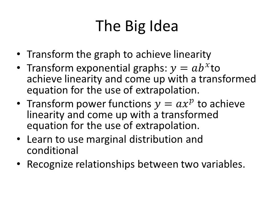 The Big Idea Transform the graph to achieve linearity