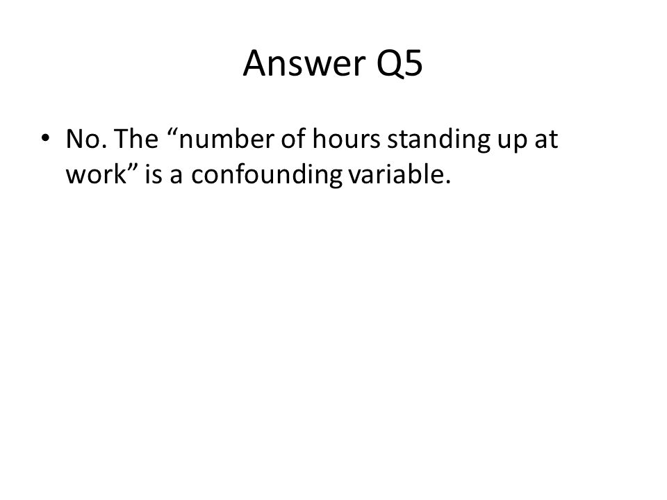 Answer Q5 No. The number of hours standing up at work is a confounding variable.