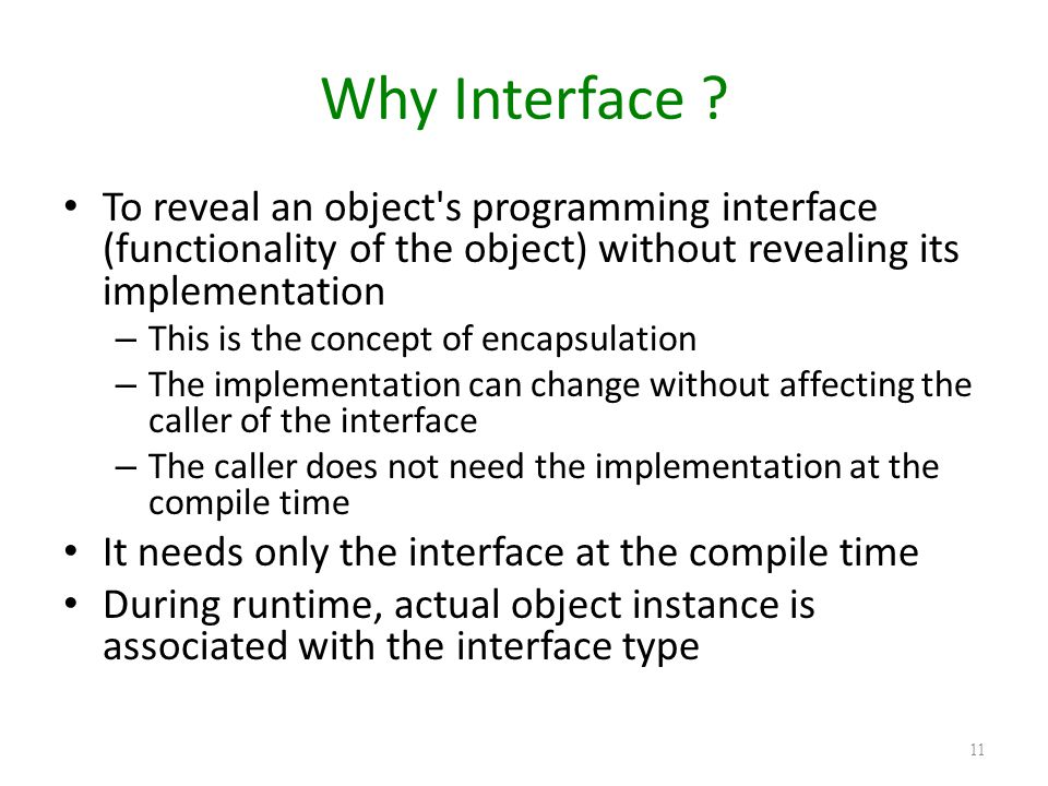 Why Interface To reveal an object s programming interface (functionality of the object) without revealing its implementation.