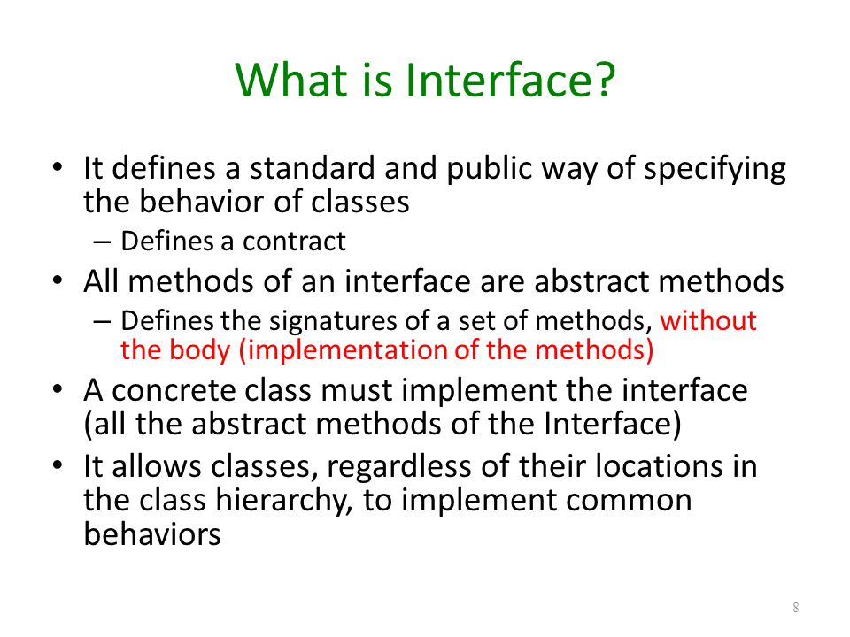 What is Interface It defines a standard and public way of specifying the behavior of classes. Defines a contract.