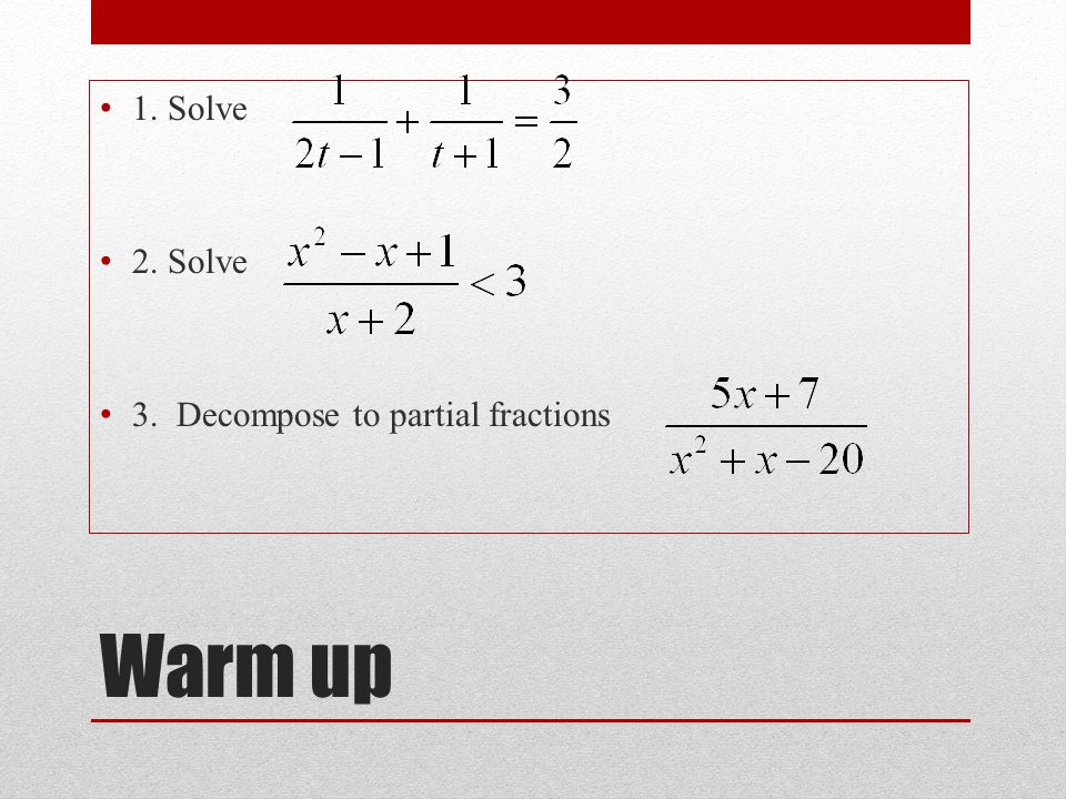 Warm up 1. Solve 2. Solve 3. Decompose to partial fractions -1/2, 1