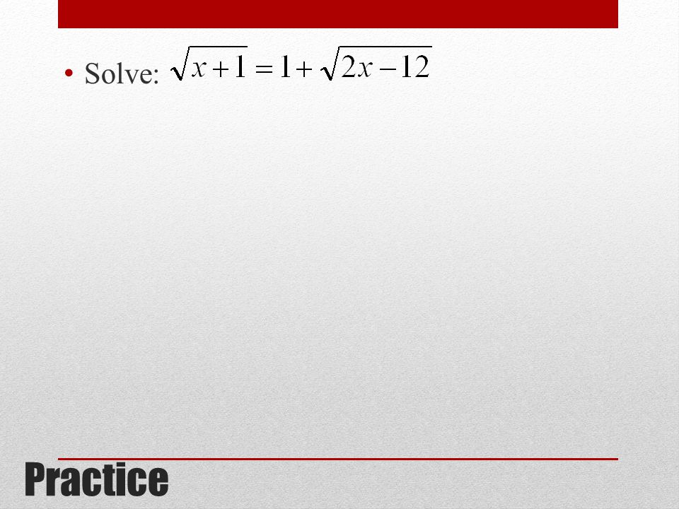 Solve: 8, (24 does not work in the original equation) Practice