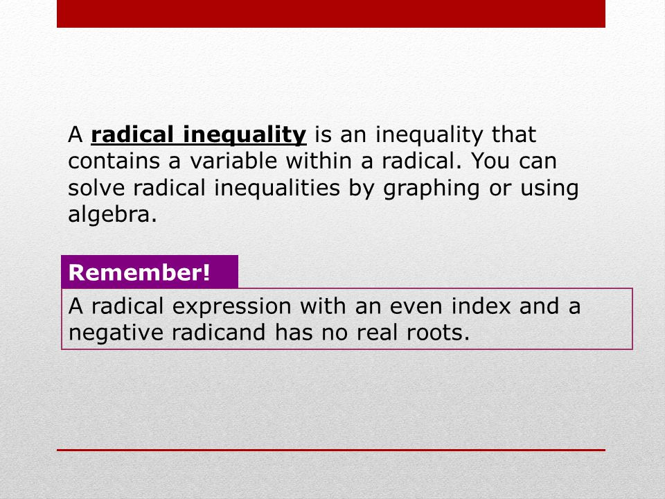 A radical inequality is an inequality that contains a variable within a radical. You can solve radical inequalities by graphing or using algebra.