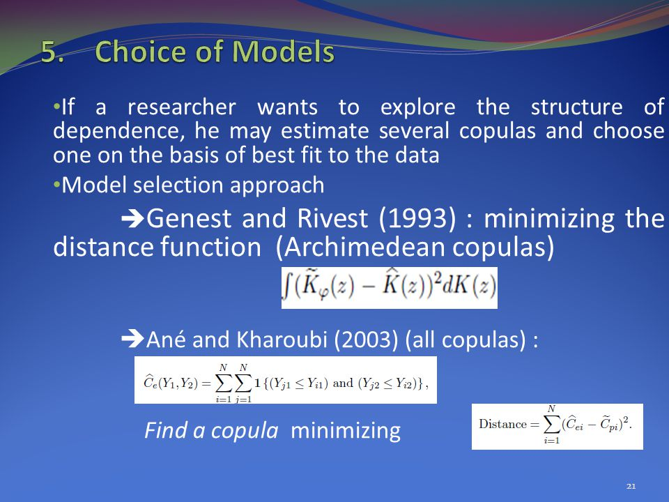 If a researcher wants to explore the structure of dependence, he may estimate several copulas and choose one on the basis of best fit to the data