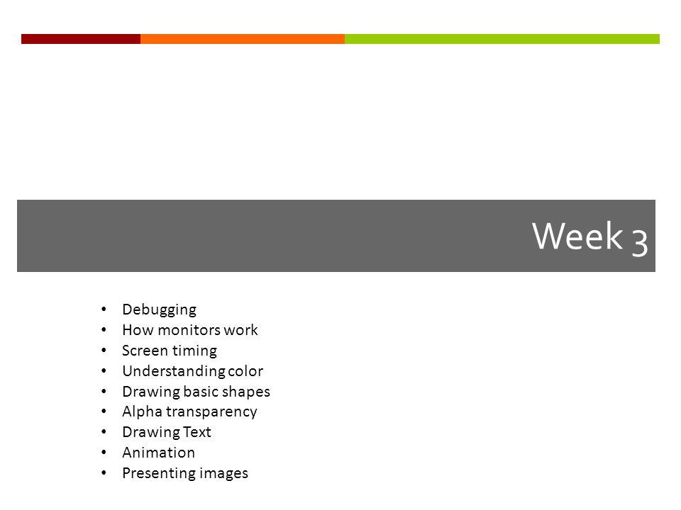 Week 3 Debugging How monitors work Screen timing Understanding color