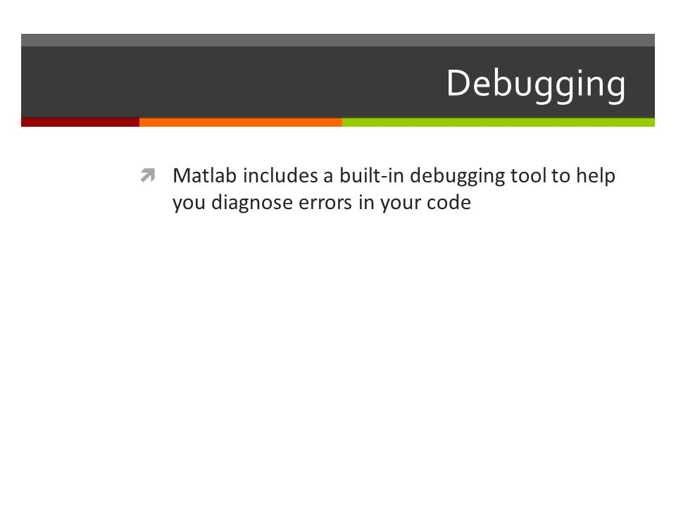 Debugging Matlab includes a built-in debugging tool to help you diagnose errors in your code
