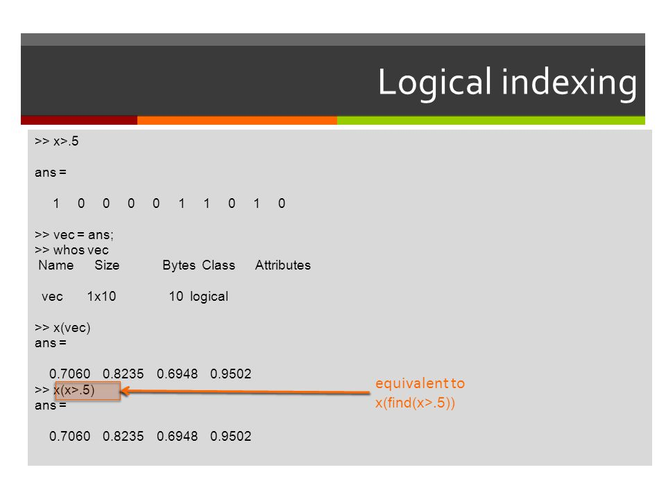 Logical indexing equivalent to x(find(x>.5)) >> x>.5 ans =