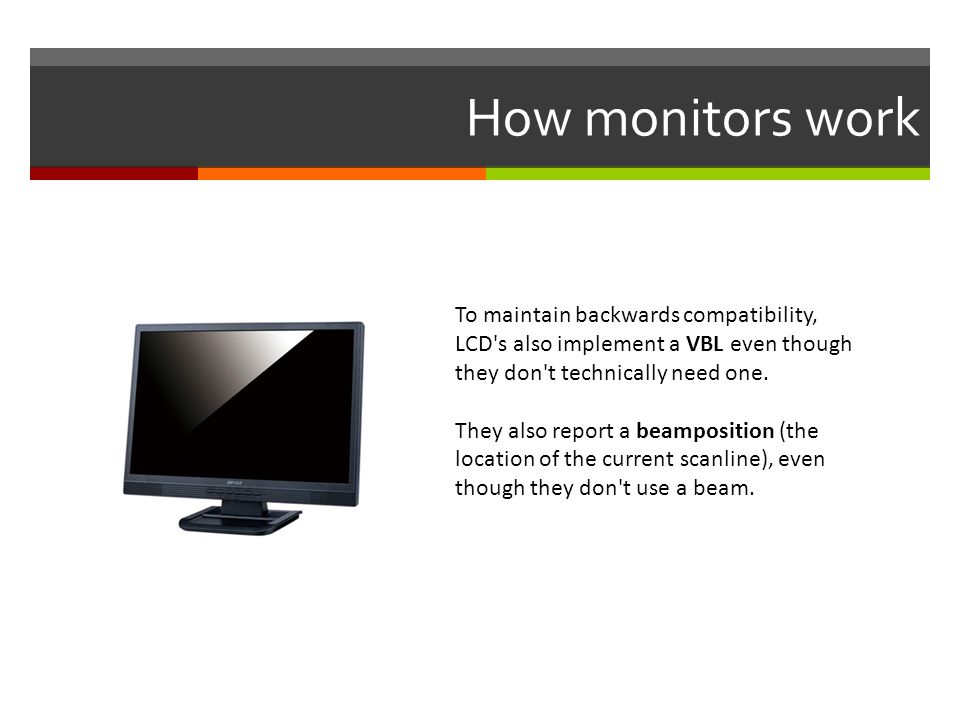 How monitors work To maintain backwards compatibility, LCD s also implement a VBL even though they don t technically need one.
