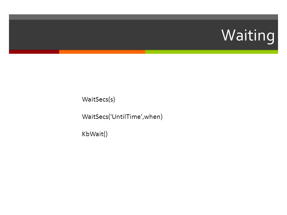 Waiting WaitSecs(s) WaitSecs( UntilTime ,when) KbWait()