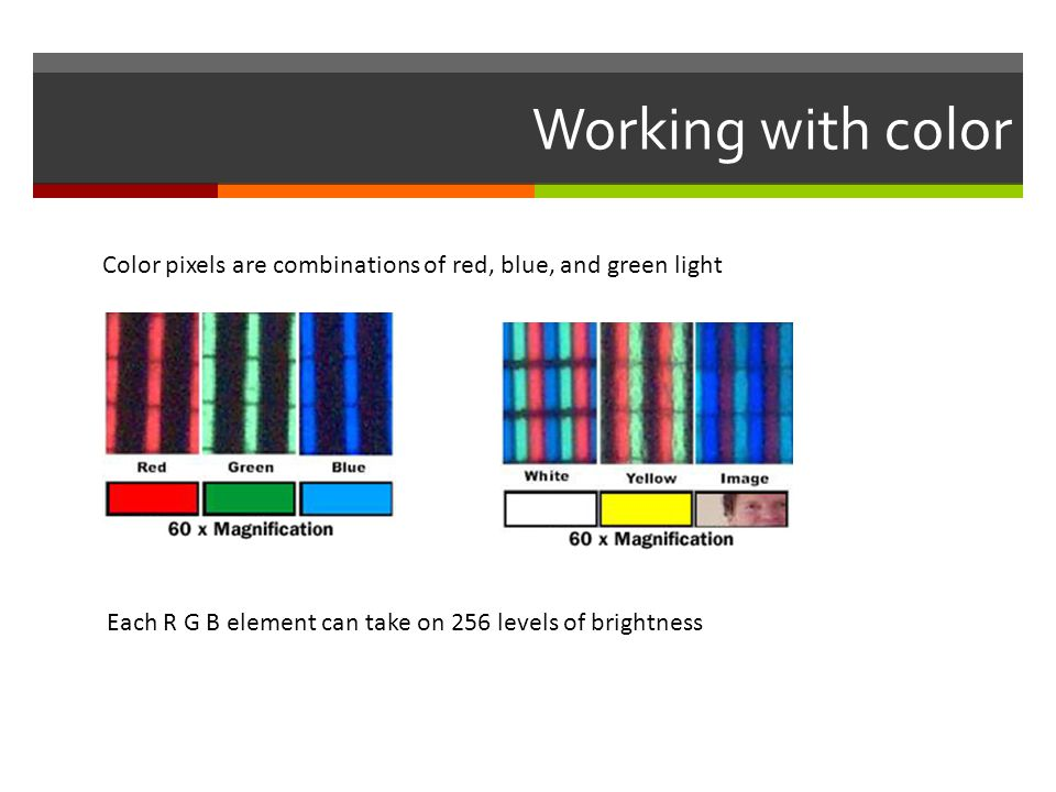 Working with color Color pixels are combinations of red, blue, and green light.