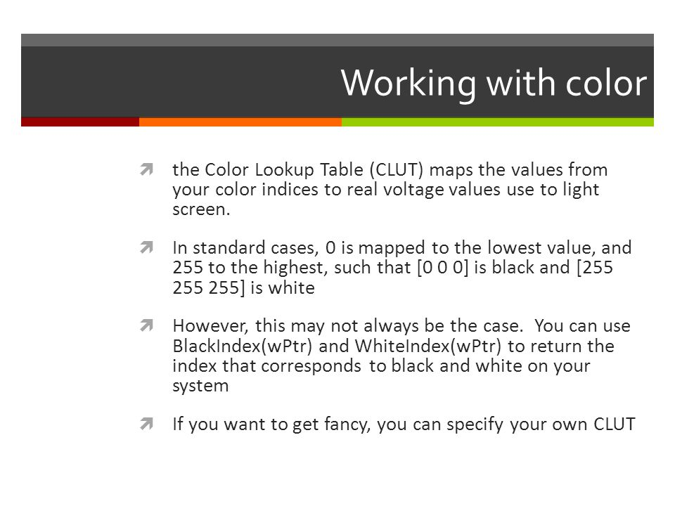 Working with color the Color Lookup Table (CLUT) maps the values from your color indices to real voltage values use to light screen.