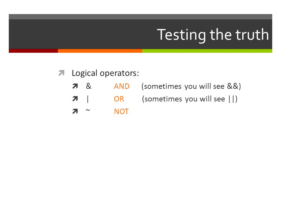 Testing the truth Logical operators: & AND (sometimes you will see &&)