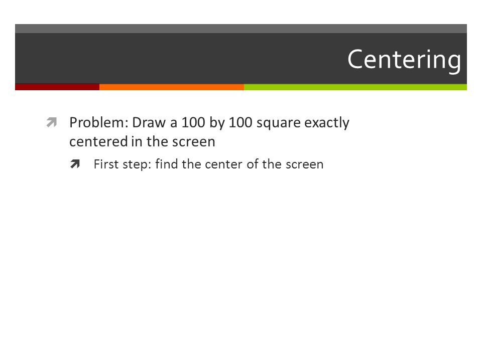 Centering Problem: Draw a 100 by 100 square exactly centered in the screen.