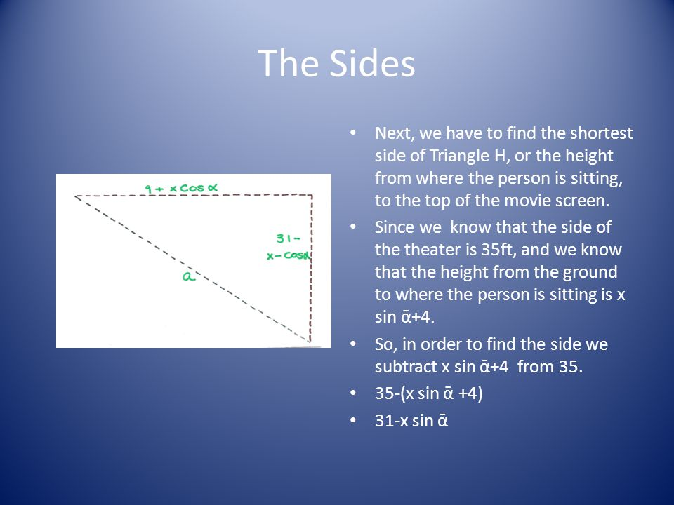 The Sides Next, we have to find the shortest side of Triangle H, or the height from where the person is sitting, to the top of the movie screen.