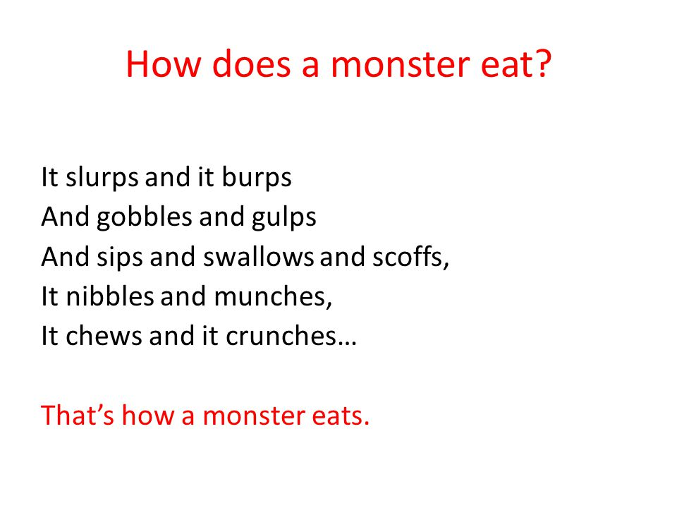 How does a monster eat It slurps and it burps And gobbles and gulps