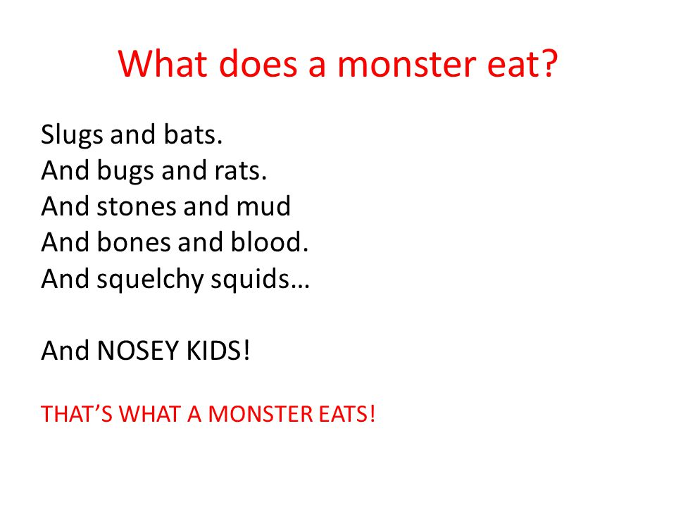What does a monster eat Slugs and bats. And bugs and rats.