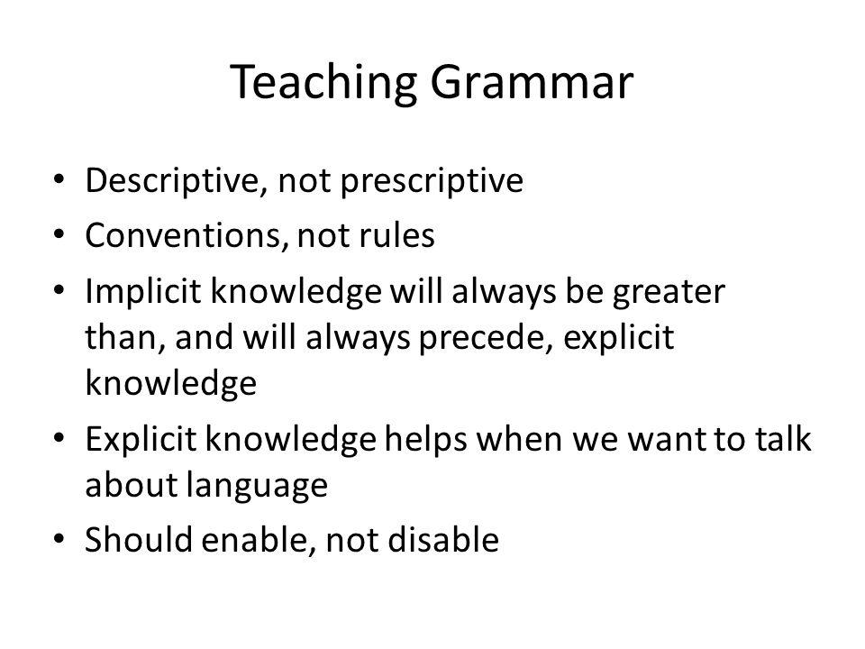 Teaching Grammar Descriptive, not prescriptive Conventions, not rules