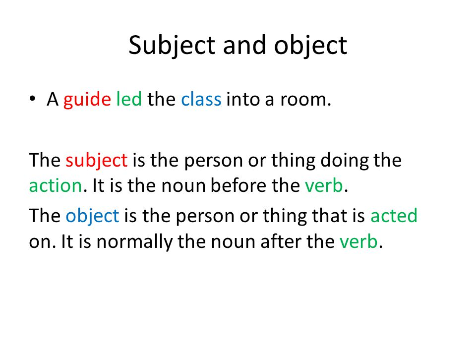 Subject and object A guide led the class into a room.