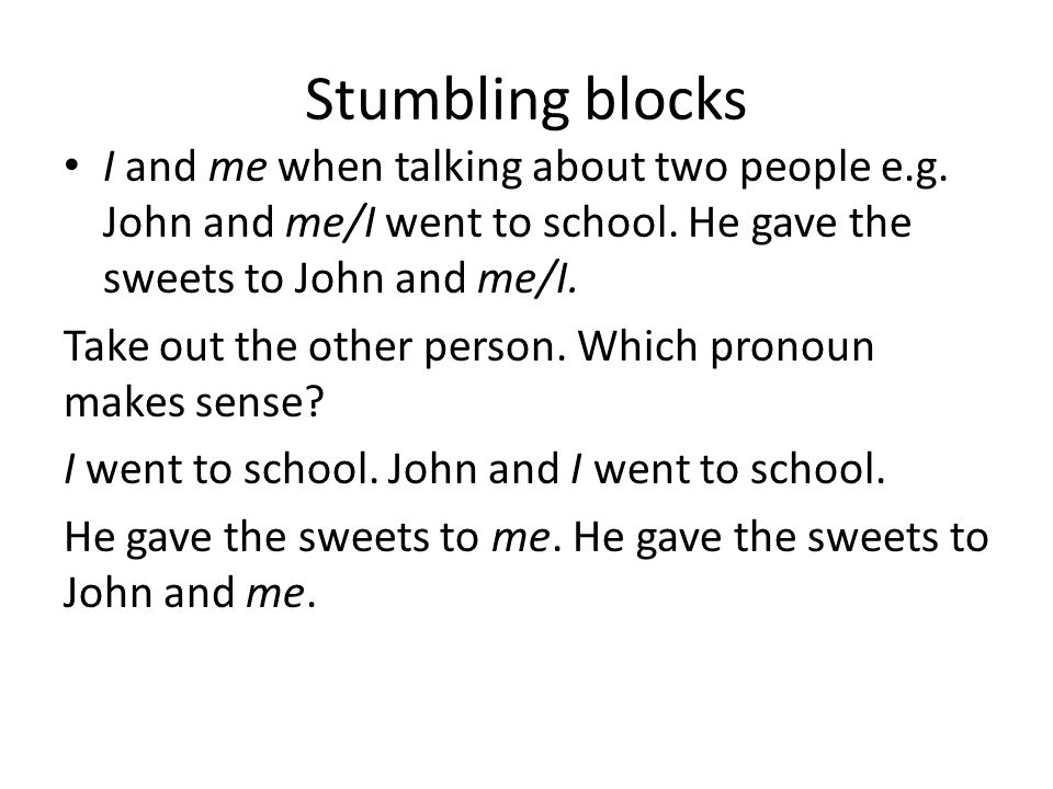 Stumbling blocks I and me when talking about two people e.g. John and me/I went to school. He gave the sweets to John and me/I.