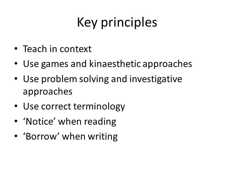 Key principles Teach in context Use games and kinaesthetic approaches