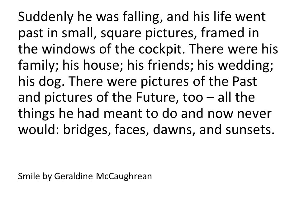 Suddenly he was falling, and his life went past in small, square pictures, framed in the windows of the cockpit. There were his family; his house; his friends; his wedding; his dog. There were pictures of the Past and pictures of the Future, too – all the things he had meant to do and now never would: bridges, faces, dawns, and sunsets.