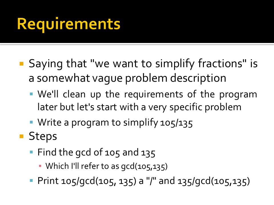Requirements Saying that we want to simplify fractions is a somewhat vague problem description.