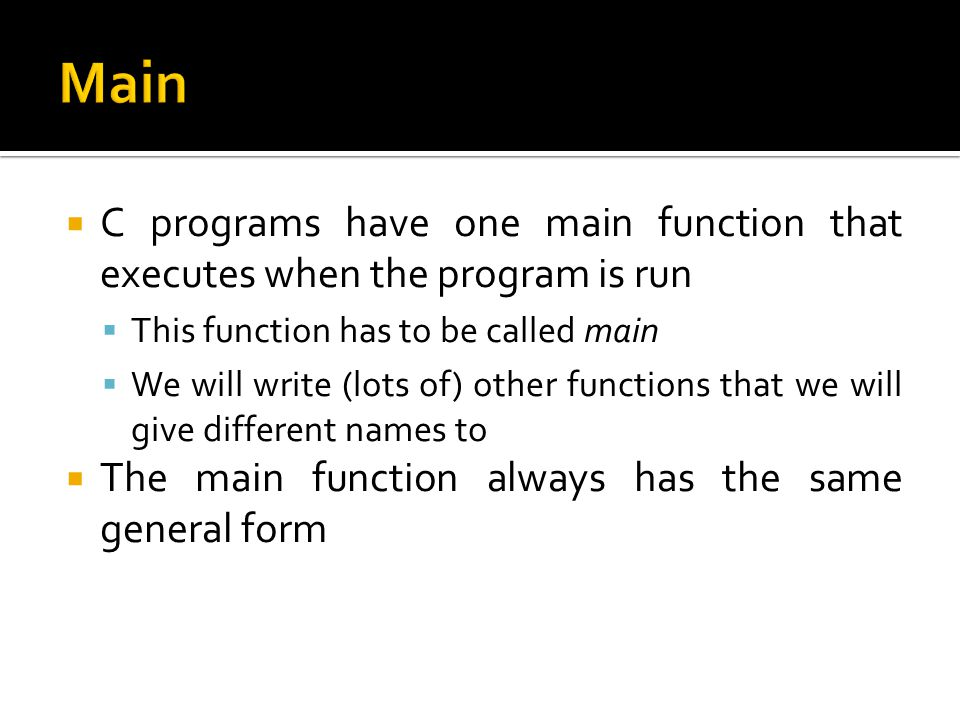 Main C programs have one main function that executes when the program is run. This function has to be called main.