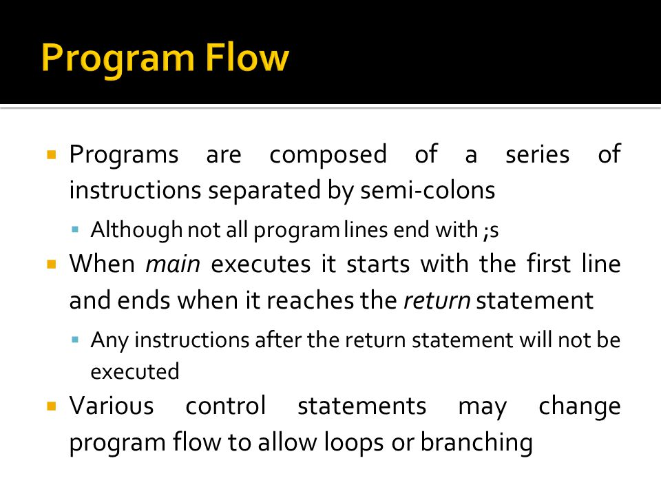 Program Flow Programs are composed of a series of instructions separated by semi-colons. Although not all program lines end with ;s.