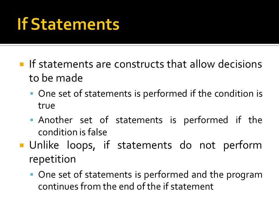 If Statements If statements are constructs that allow decisions to be made. One set of statements is performed if the condition is true.