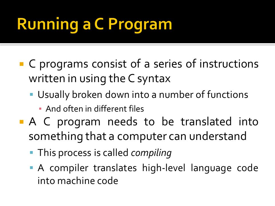 Running a C Program C programs consist of a series of instructions written in using the C syntax. Usually broken down into a number of functions.