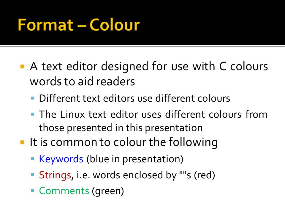 Format – Colour A text editor designed for use with C colours words to aid readers. Different text editors use different colours.