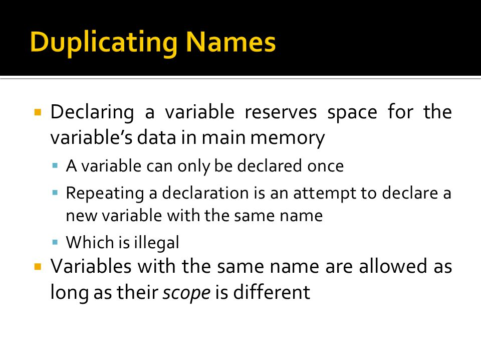 Duplicating Names Declaring a variable reserves space for the variable's data in main memory. A variable can only be declared once.