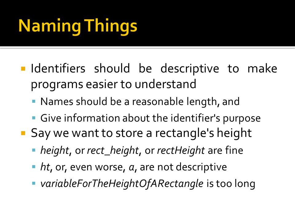 Naming Things Identifiers should be descriptive to make programs easier to understand. Names should be a reasonable length, and.