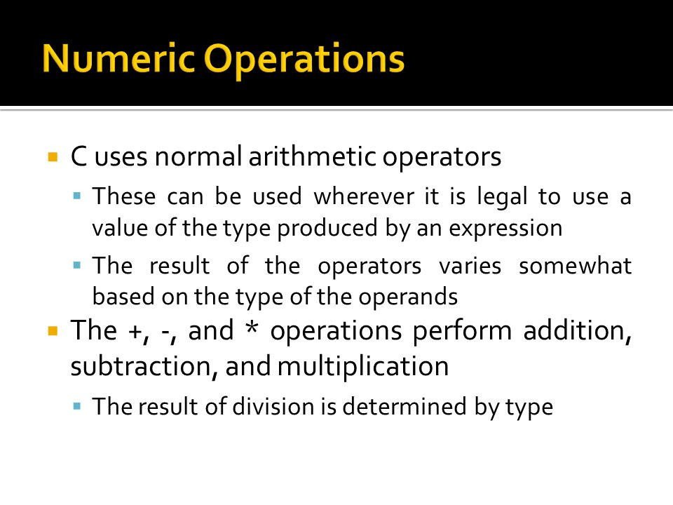 Numeric Operations C uses normal arithmetic operators