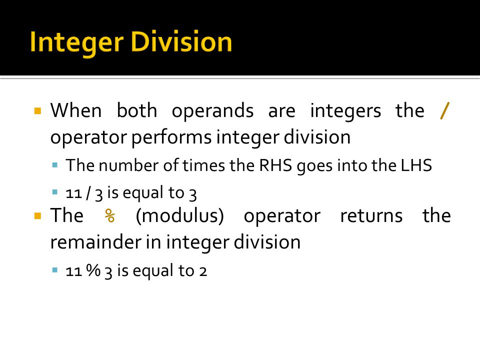 Integer Division When both operands are integers the / operator performs integer division. The number of times the RHS goes into the LHS.