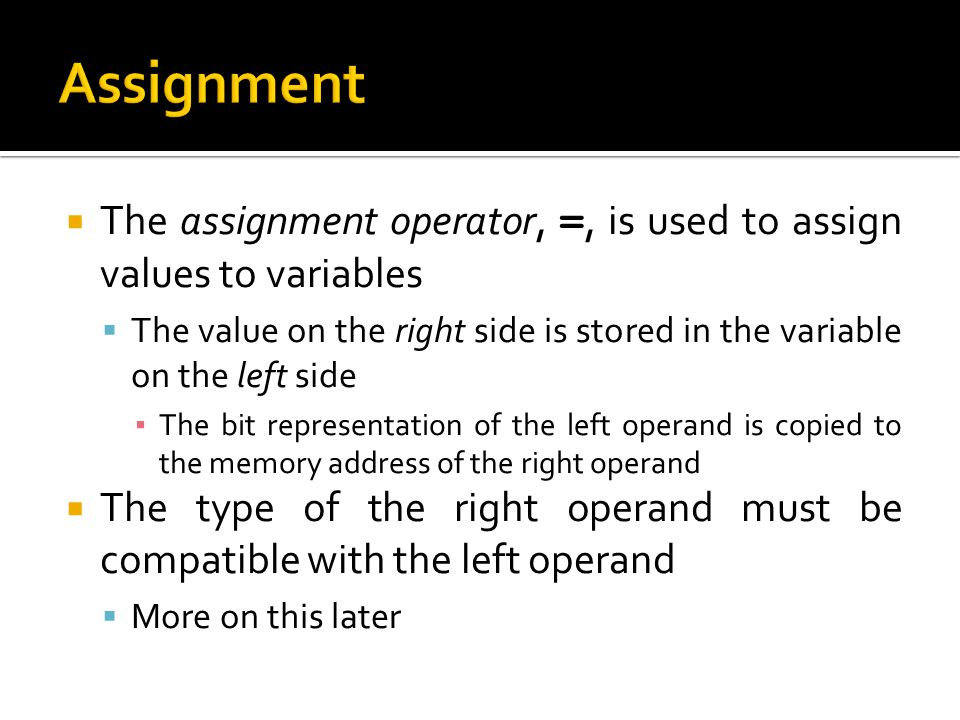 Assignment The assignment operator, =, is used to assign values to variables. The value on the right side is stored in the variable on the left side.