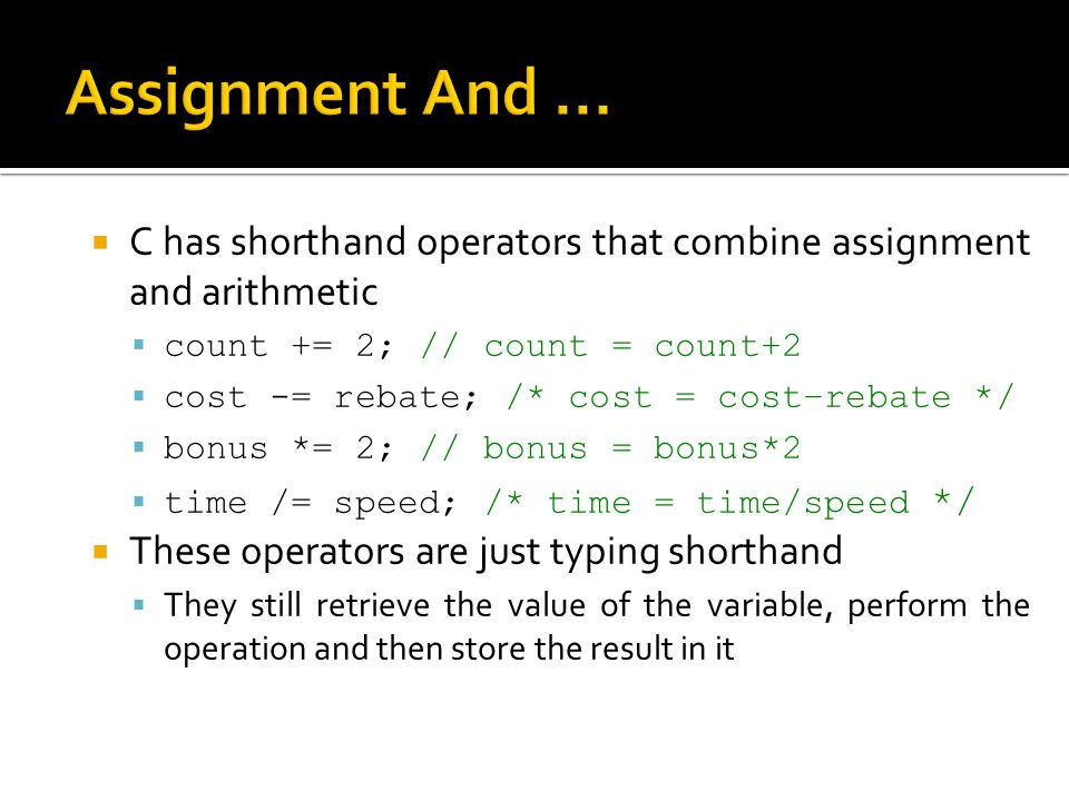 Assignment And ... C has shorthand operators that combine assignment and arithmetic. count += 2; // count = count+2.