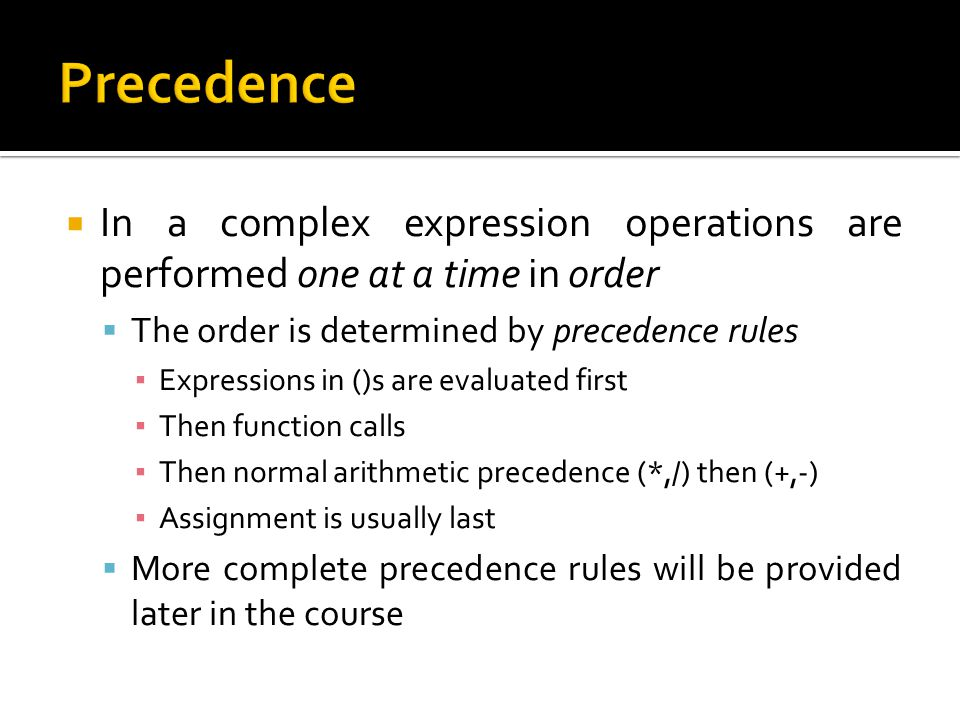 Precedence In a complex expression operations are performed one at a time in order. The order is determined by precedence rules.