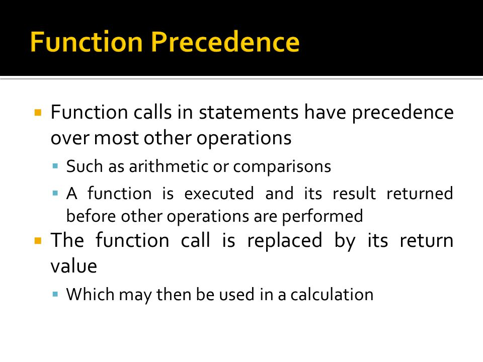 Function Precedence Function calls in statements have precedence over most other operations. Such as arithmetic or comparisons.