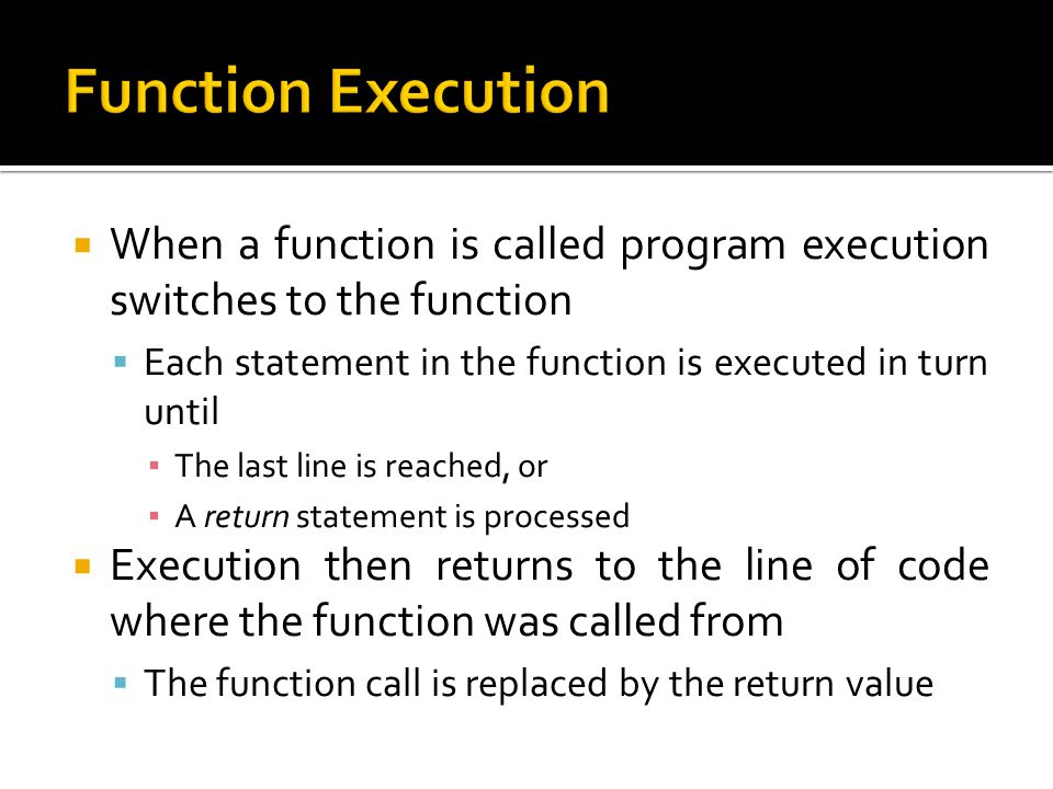 Function Execution When a function is called program execution switches to the function. Each statement in the function is executed in turn until.